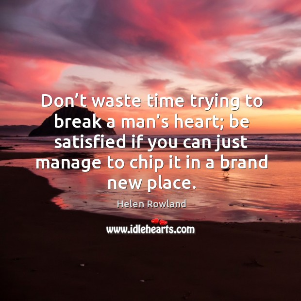 Don't waste time trying to break a man's heart; be satisfied if you can just manage to chip it in a brand new place. Image
