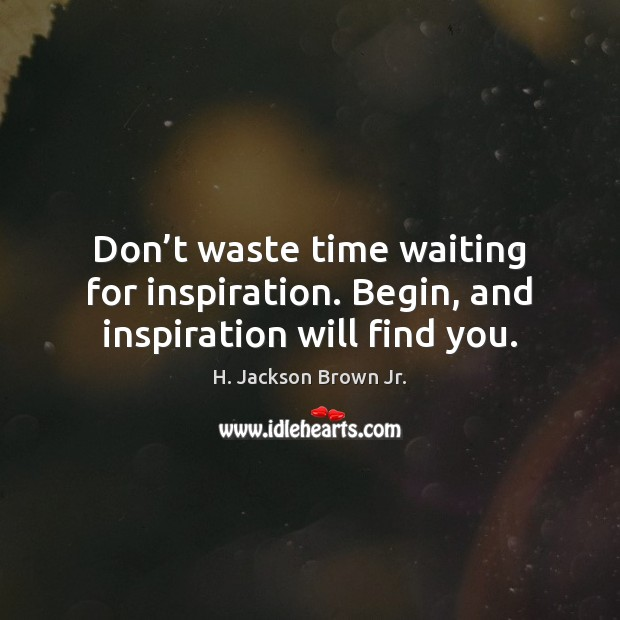 Image, Don't waste time waiting for inspiration. Begin, and inspiration will find you.