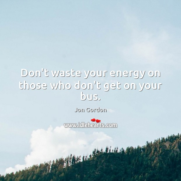 Don't waste your energy on those who don't get on your bus. Jon Gordon Picture Quote