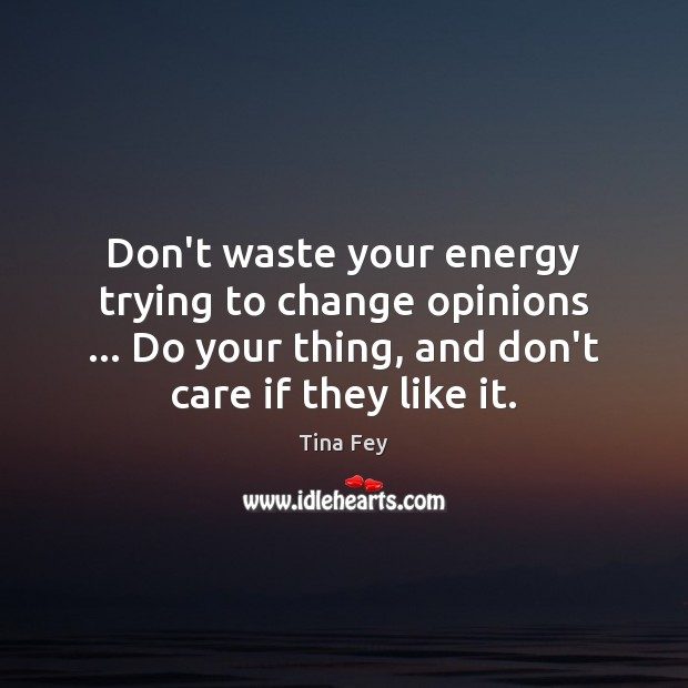 Image, Don't waste your energy trying to change opinions … Do your thing, and