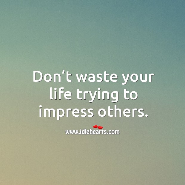 Don't waste your life trying to impress others. Image