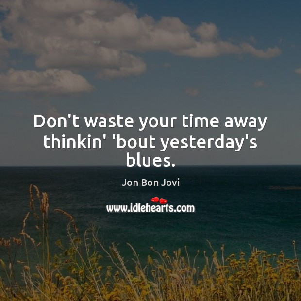 Don't waste your time away thinkin' 'bout yesterday's blues. Image