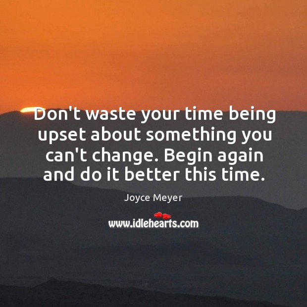 Don't waste your time being upset about something you can't change. Begin Image