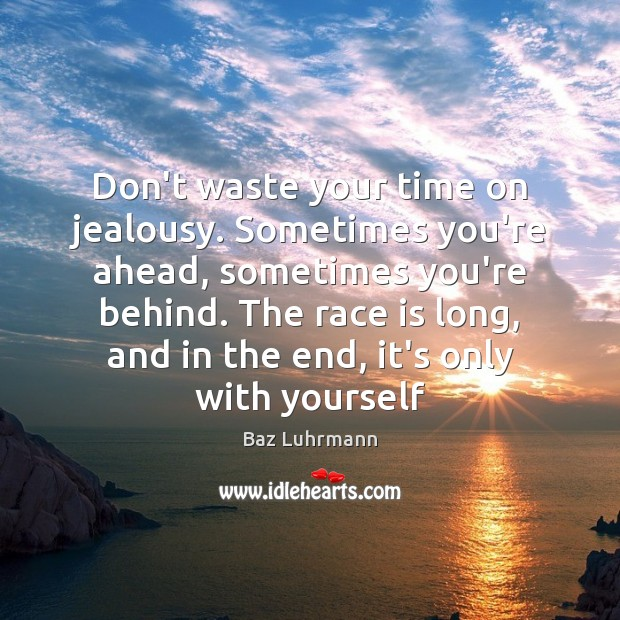 Don't waste your time on jealousy. Sometimes you're ahead, sometimes you're behind. Baz Luhrmann Picture Quote