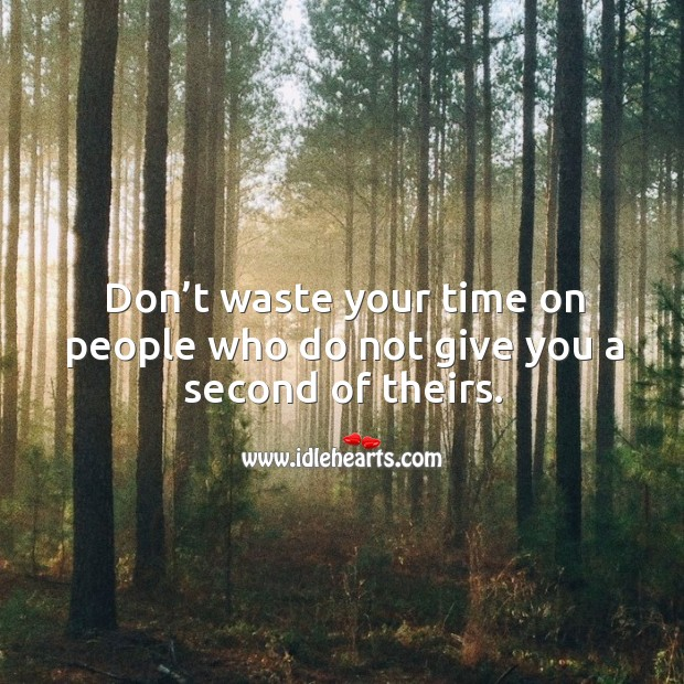 Don't waste your time on people who do not give you a second of theirs. Image
