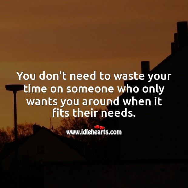 Don't waste your time on someone who only wants you around when it fits their needs. Image
