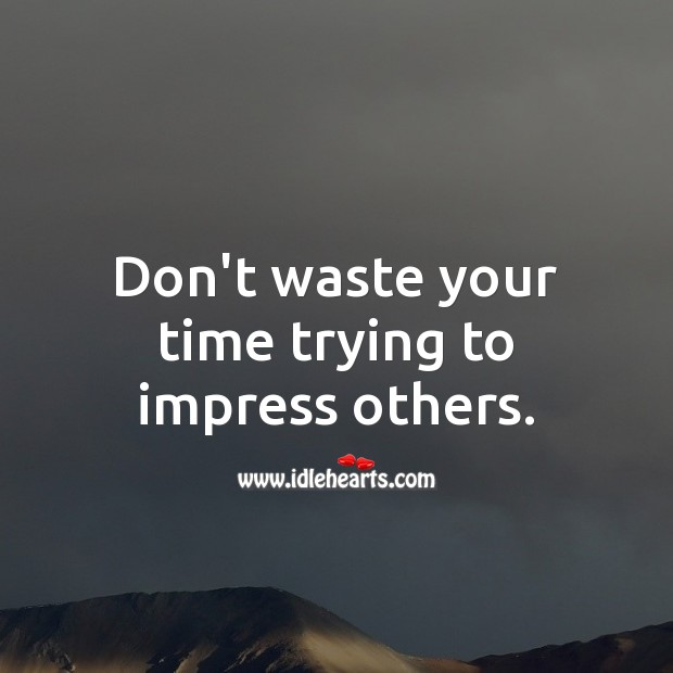Image, Don't waste your time trying to impress others.