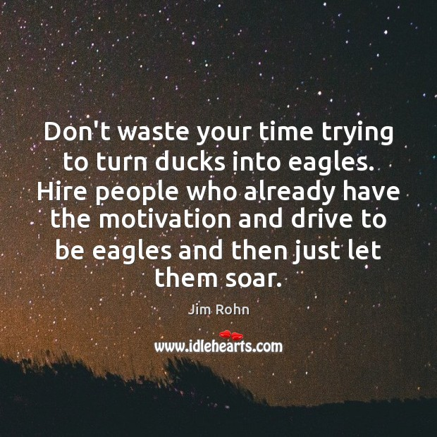Don't waste your time trying to turn ducks into eagles. Hire people Image