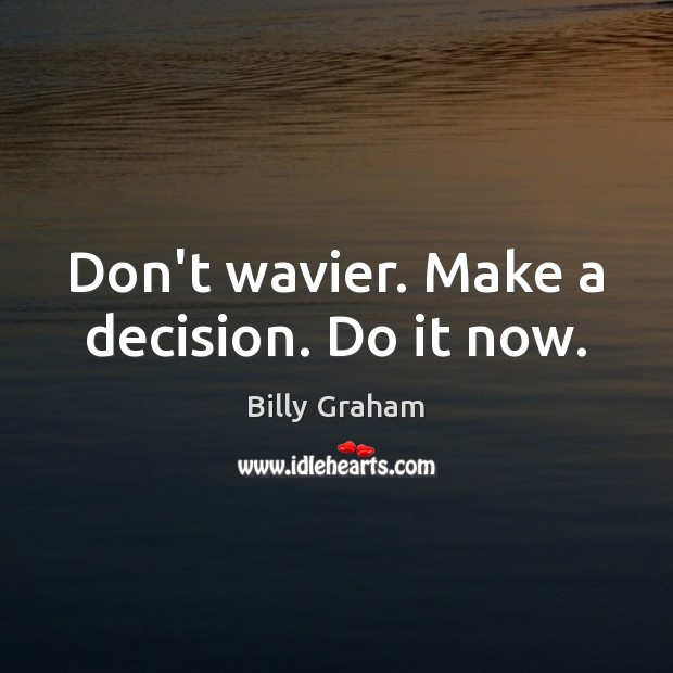 Don't wavier. Make a decision. Do it now. Image