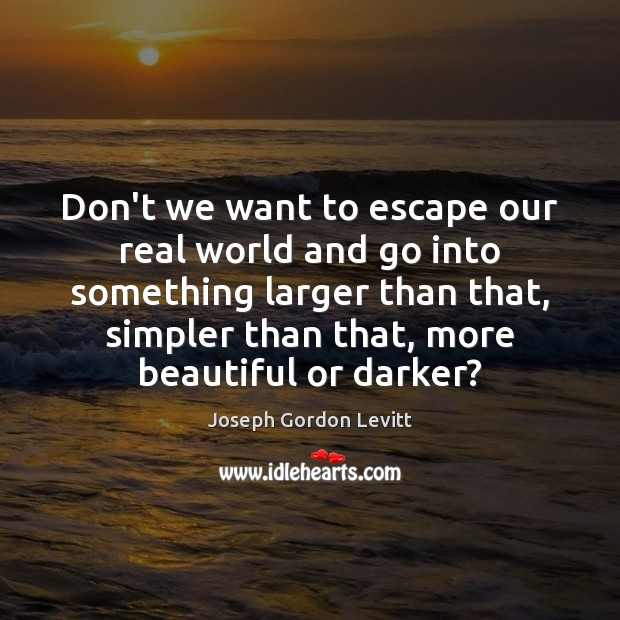 Don't we want to escape our real world and go into something Joseph Gordon Levitt Picture Quote