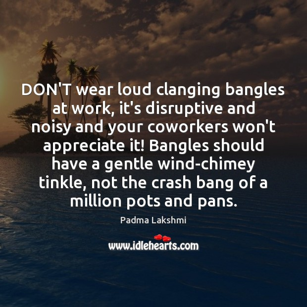 Image, DON'T wear loud clanging bangles at work, it's disruptive and noisy and