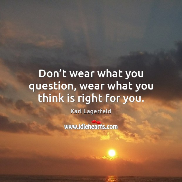 Don't wear what you question, wear what you think is right for you. Image