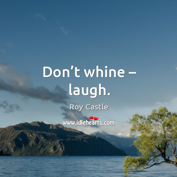 Don't whine – laugh. Image