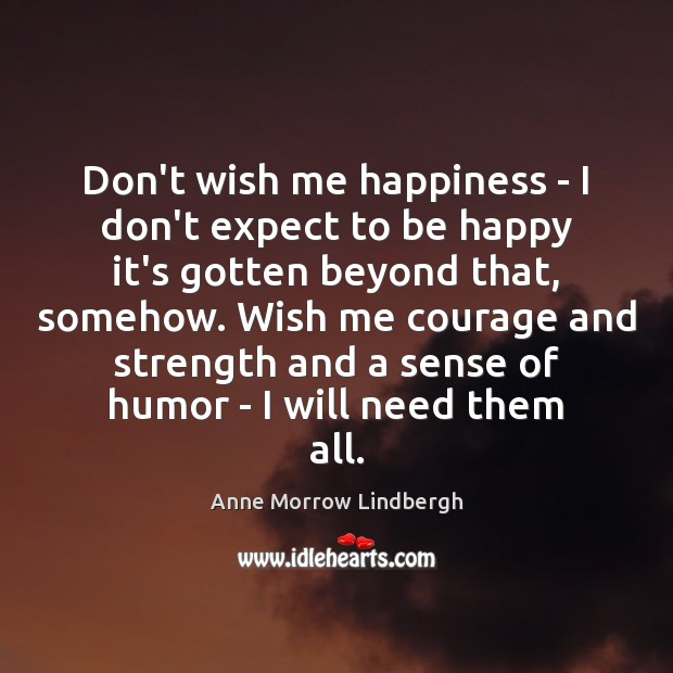 Don't wish me happiness – I don't expect to be happy it's Anne Morrow Lindbergh Picture Quote