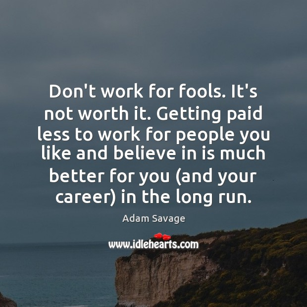 Image, Don't work for fools. It's not worth it. Getting paid less to