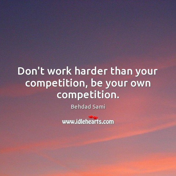 Don't work harder than your competition, be your own competition. Image