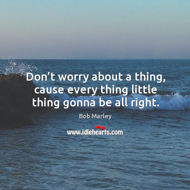 Don't worry about a thing, cause every thing little thing gonna be all right. Image