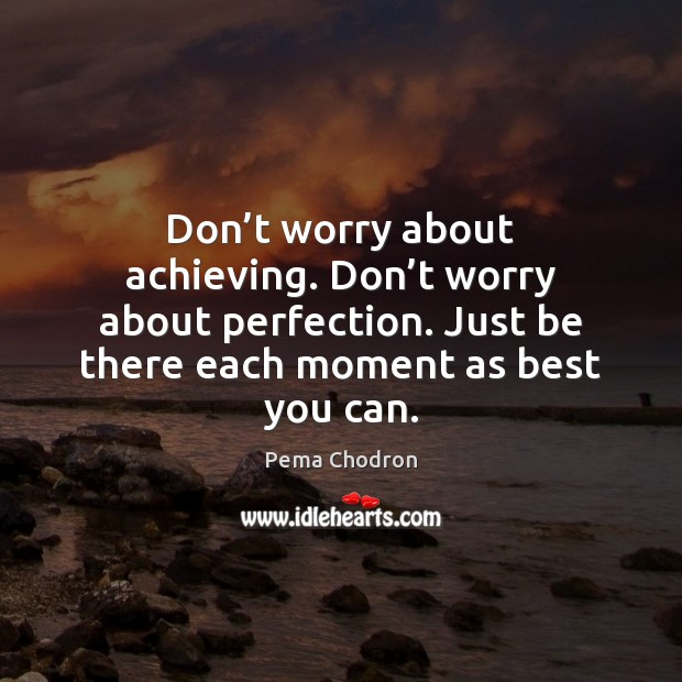 Image, Don't worry about achieving. Don't worry about perfection. Just be