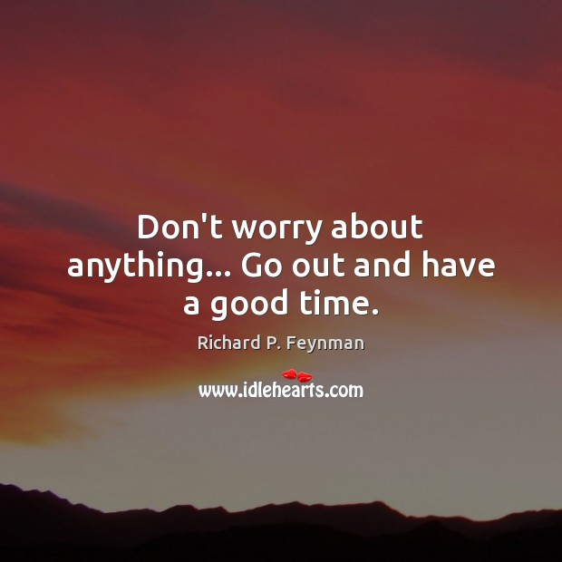 Don't worry about anything… Go out and have a good time. Richard P. Feynman Picture Quote