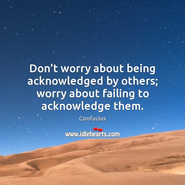 Don't worry about being acknowledged by others; worry about failing to acknowledge them. Image