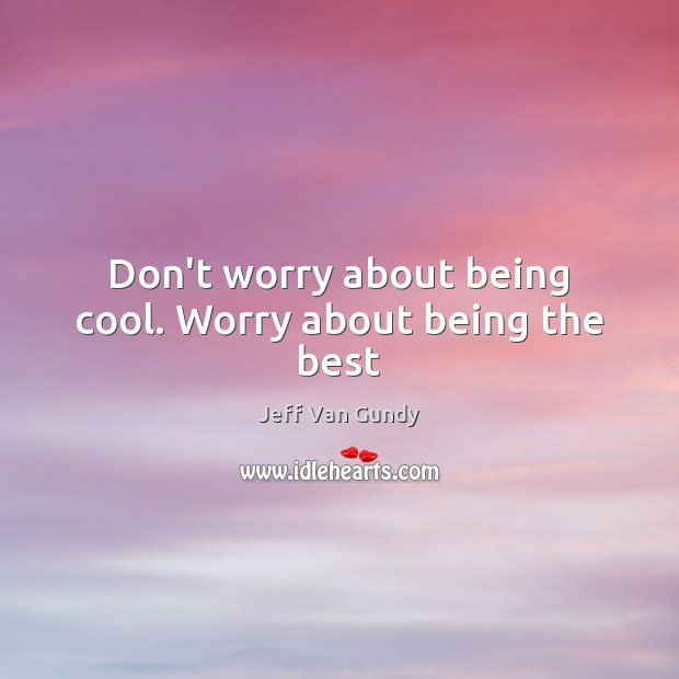 Don't worry about being cool. Worry about being the best Jeff Van Gundy Picture Quote