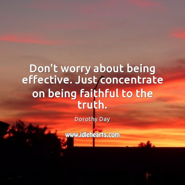 Don't worry about being effective. Just concentrate on being faithful to the truth. Dorothy Day Picture Quote