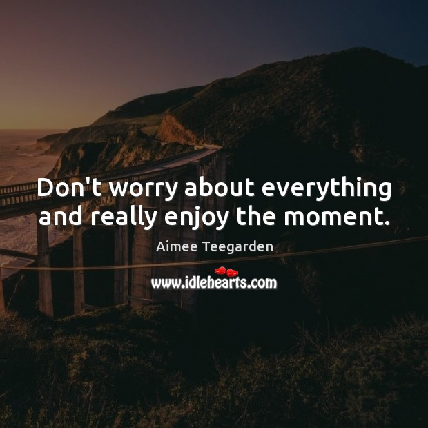 Don't worry about everything and really enjoy the moment. Image