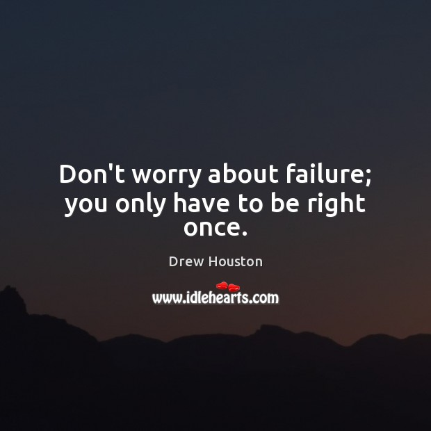 Don't worry about failure; you only have to be right once. Drew Houston Picture Quote