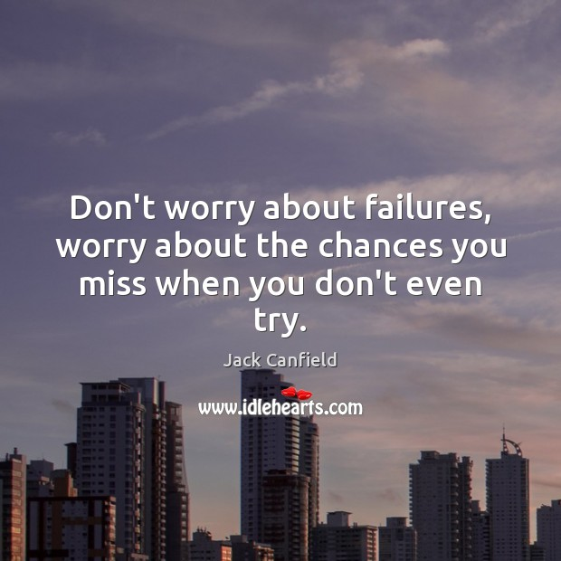 Don't worry about failures, worry about the chances you miss when you don't even try. Jack Canfield Picture Quote
