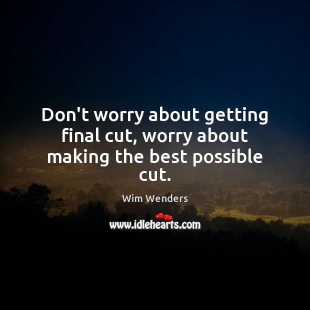 Don't worry about getting final cut, worry about making the best possible cut. Image