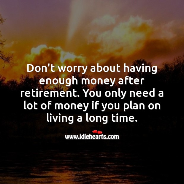 Don't worry about having enough money after retirement. Funny Retirement Messages Image