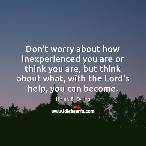 Image, Don't worry about how inexperienced you are or think you are, but