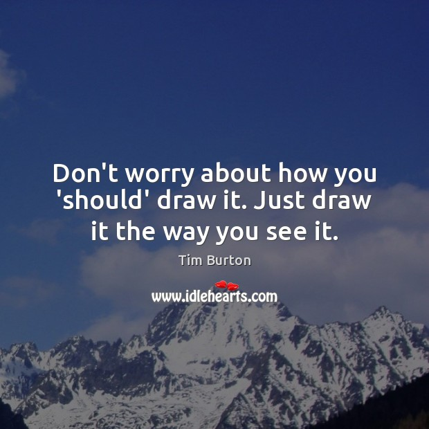 Image, Don't worry about how you 'should' draw it. Just draw it the way you see it.