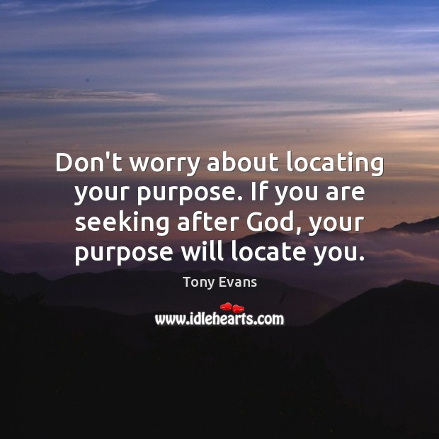 Don't worry about locating your purpose. If you are seeking after God, Tony Evans Picture Quote