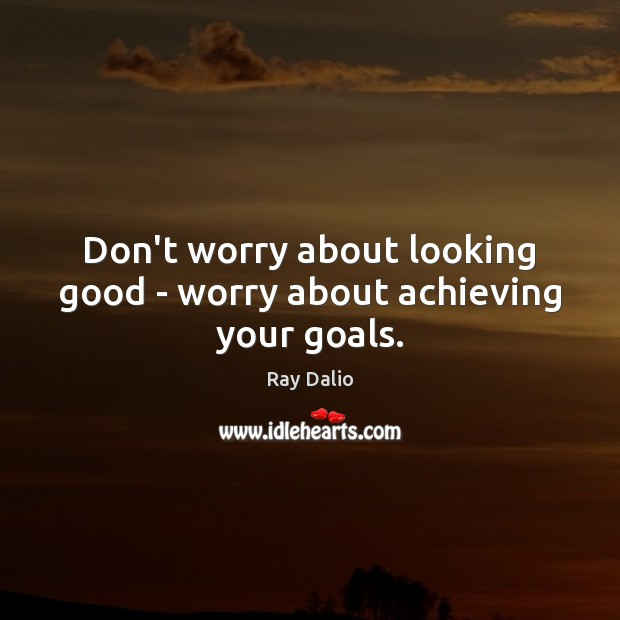 Don't worry about looking good – worry about achieving your goals. Image
