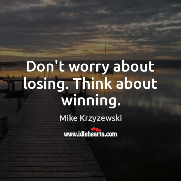 Don't worry about losing. Think about winning. Mike Krzyzewski Picture Quote