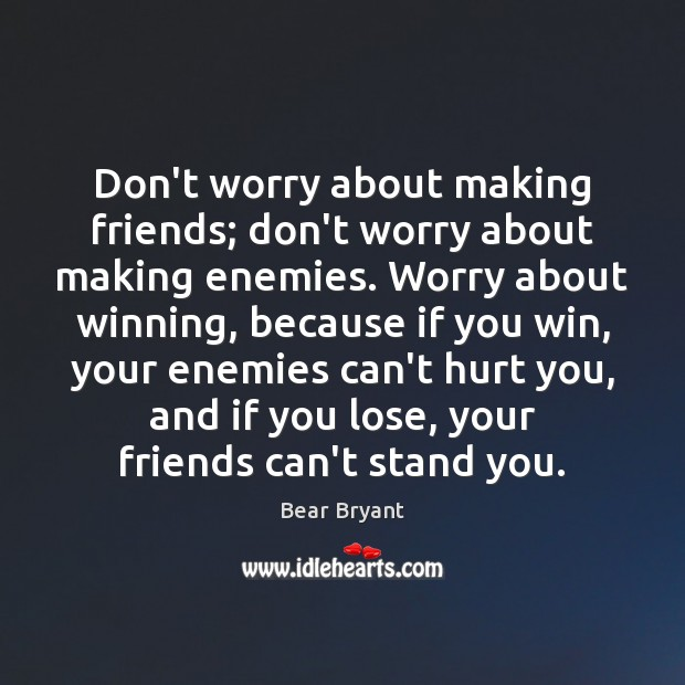 Image, Don't worry about making friends; don't worry about making enemies. Worry about