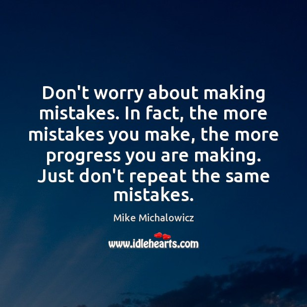 Dont Worry About Making Mistakes In Fact The More Mistakes You Make