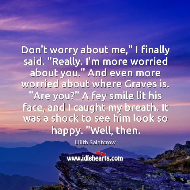 "Image, Don't worry about me,"" I finally said. ""Really. I'm more worried about"