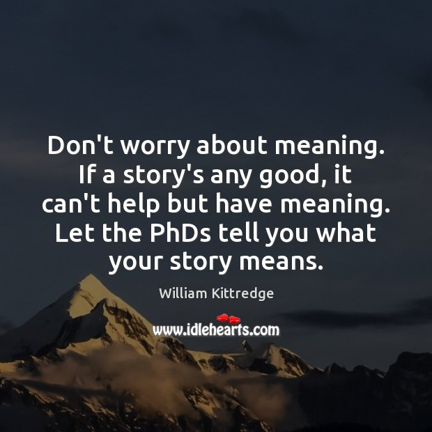 Don't worry about meaning. If a story's any good, it can't help William Kittredge Picture Quote
