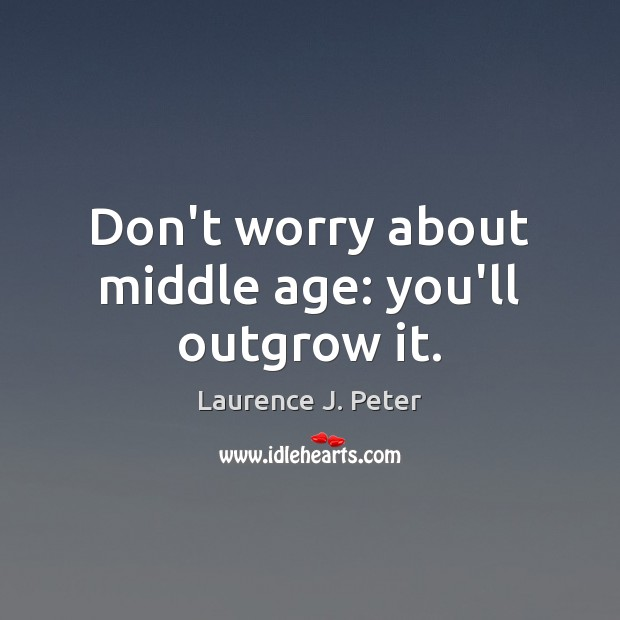 Don't worry about middle age: you'll outgrow it. Laurence J. Peter Picture Quote