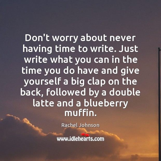 Don't worry about never having time to write. Just write what you Image