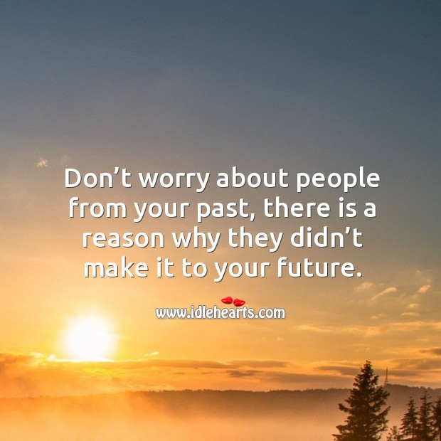 Don't worry about people from your past, there is a reason why they didn't make it to your future. Image