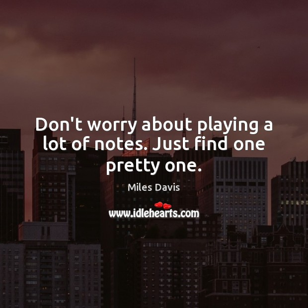 Don't worry about playing a lot of notes. Just find one pretty one. Miles Davis Picture Quote