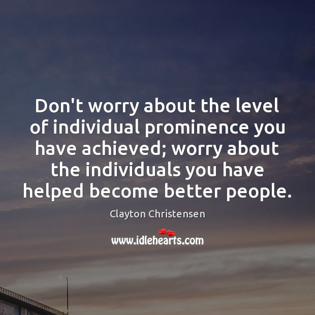Don't worry about the level of individual prominence you have achieved; worry Clayton Christensen Picture Quote
