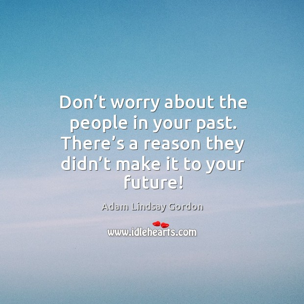 Don't worry about the people in your past. There's a reason they didn't make it to your future! Image