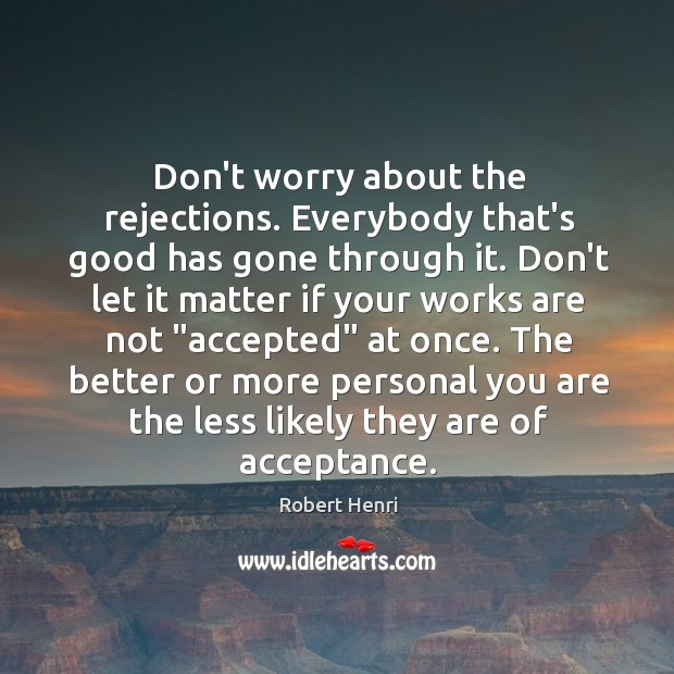 Image, Don't worry about the rejections. Everybody that's good has gone through it.
