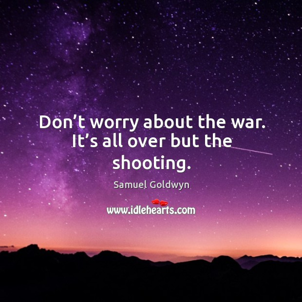 Don't worry about the war. It's all over but the shooting. Image