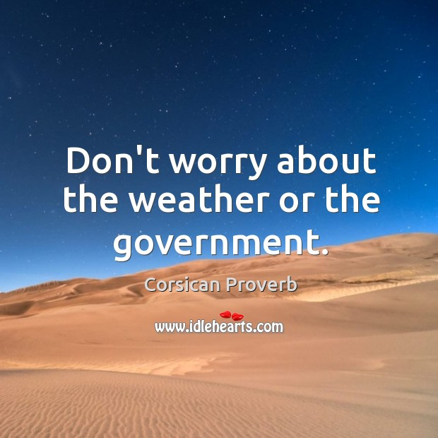 Don't worry about the weather or the government. Corsican Proverbs Image