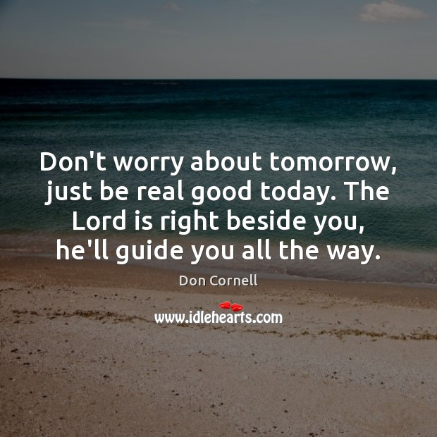 Don't worry about tomorrow, just be real good today. The Lord is Image